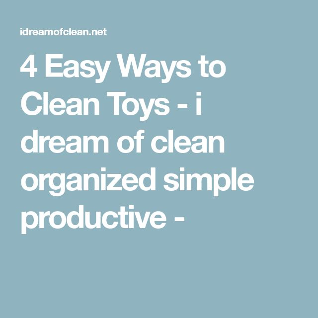4 Easy Ways to Clean Toys - i dream of clean organized simple productive -