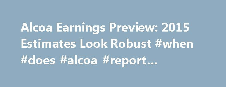 Alcoa Earnings Preview: 2015 Estimates Look Robust #when #does #alcoa #report #earnings http://earnings.remmont.com/alcoa-earnings-preview-2015-estimates-look-robust-when-does-alcoa-report-earnings-3/  #when does alcoa report earnings # Alcoa Earnings Preview: 2015 Estimates Look Robust Oct. 3, 2014 2:57 PM • aa Fundamentals still improving – LME aluminum price up mid-single-digits in Q13 '14 alone. Alcoa continues its shift to value-added segments and away from commodity businesses…