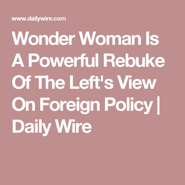 Wonder Woman Is A Powerful Rebuke Of The Left's View On Foreign Policy   Daily Wire