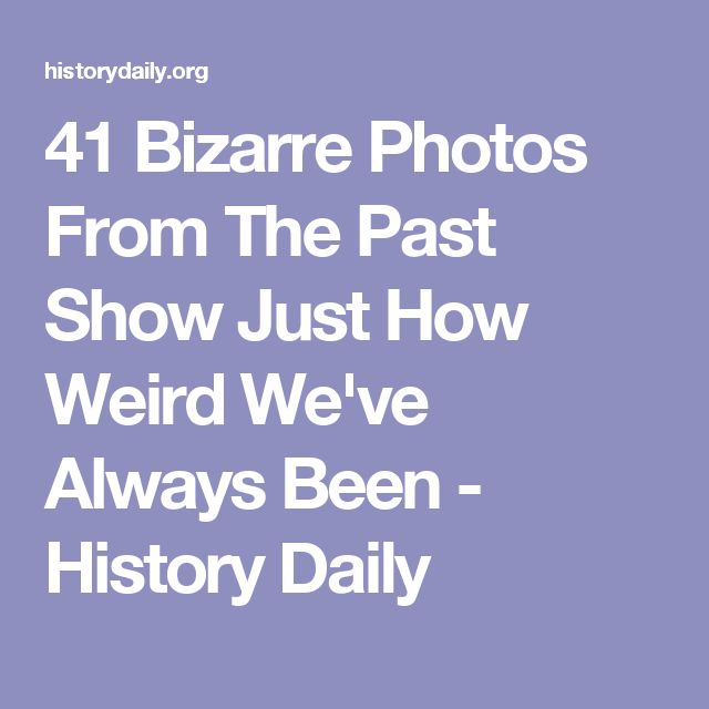 41 Bizarre Photos From The Past Show Just How Weird We've Always Been - History Daily