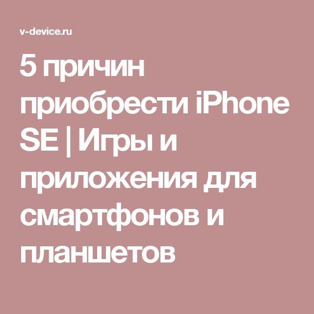 5 причин приобрести iPhone SE | Игры и приложения для смартфонов и планшетов