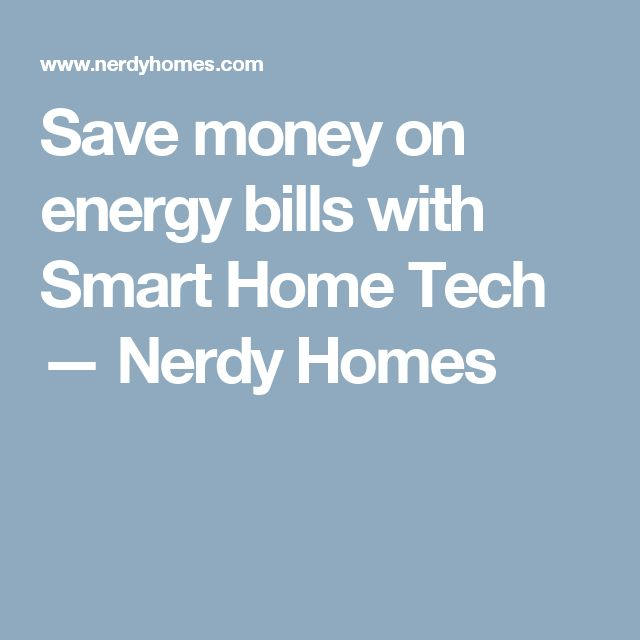 Save money on energy bills with Smart Home Tech — Nerdy Homes