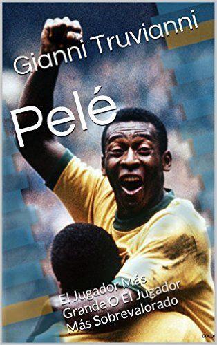 Amazon.com: Pelé: El Jugador Más Grande O El Jugador Más Sobrevalorado (Spanish Edition) eBook: Gianni Truvianni: Kindle Store