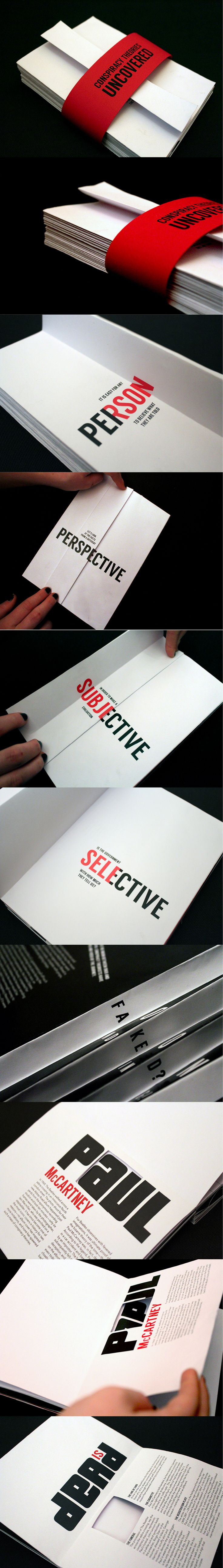 Hand-bound typographical booklet highlighting famous conspiracy theories and the facts to support them. The belly band is lifted to uncover the folded front which unfolds to reveal a number of quizzical sentences to introduce the contents. Die-cuts and folds are used throughout to hide and reveal words and letters, as if they were hidden from us before, much like the nature of the conspiracy theory.