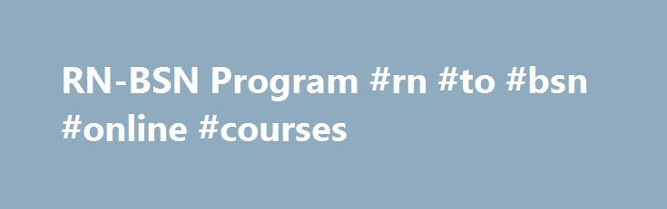 RN-BSN Program #rn #to #bsn #online #courses http://tanzania.nef2.com/rn-bsn-program-rn-to-bsn-online-courses/  # College of Nursing RN-BSN Program The consortium of The University of Toledo (UT) and Bowling Green State University (BGSU) provides an innovative and unique baccalaureate nursing program. Students choose the university (BGSU or UT) that best meets their needs for general education, liberal arts and sciences, then complete online nursing courses in the major through The…