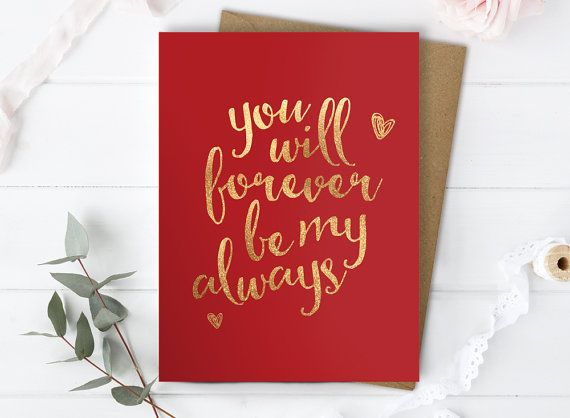 Valentine Card for Him or Her with the love message - You will forever be my always. A great way to show you care to a loved one, for Valentines, Anniversary, a general I love you card or just because youre feeling soppy! This card is finished in gold foil, giving the lettering a gorgeous metallic, reflective effect. The card is blank inside so can be used for any occasion. This cute card is guaranteed to make your boyfriend or girlfriend feel warm and tingly inside. PRODUCT CODE: G3500 ...