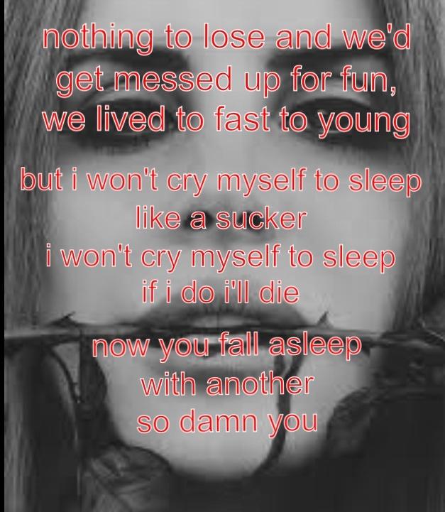 I won't cry myself to sleep like a sucker I won't cry myself to sleep if I do I'll die Now you fall asleep with another  So damn you -Damn you, Lana del Rey