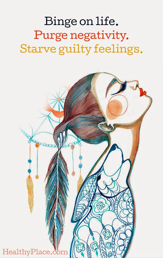 Quote on eating disorders: Binge on life. Purge negativity. Starve guilty feelings. www.HealthyPlace.com