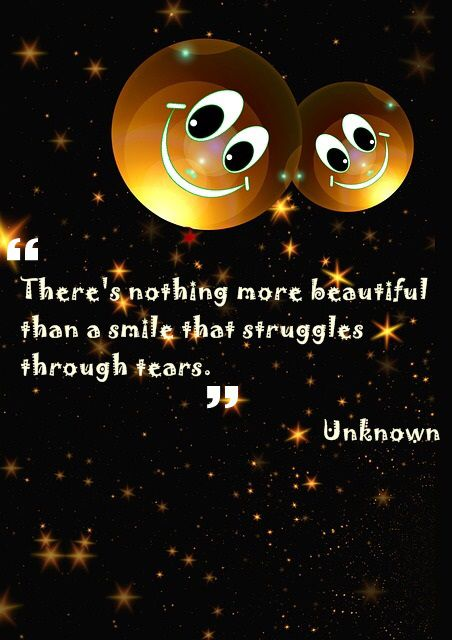 There's nothing more beautiful than a smile that struggles through tears.