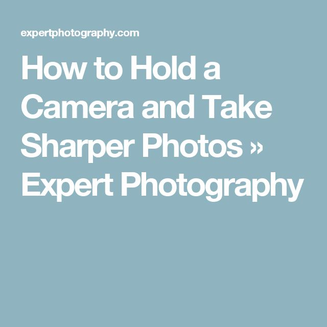 How to Hold a Camera and Take Sharper Photos » Expert Photography