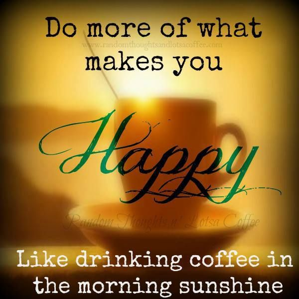 Do more of what makes you Happy. Like drinking coffee in the morning sunshine. CHEERS!