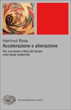 Hartmut Rosa, Accelerazione e alienazione. Per una teoria critica del tempo nella tarda modernità, PBE Ns - DISPONIBILE ANCHE IN EBOOK