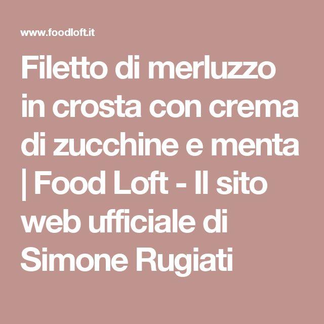 Filetto di merluzzo in crosta con crema di zucchine e menta | Food Loft - Il sito web ufficiale di Simone Rugiati