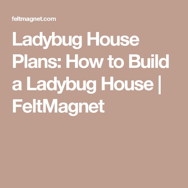 Ladybug House Plans: How to Build a Ladybug House | FeltMagnet