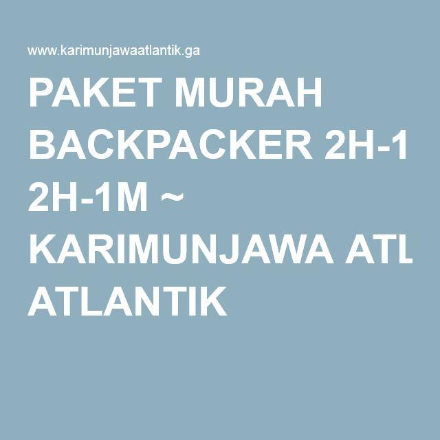 PAKET MURAH BACKPACKER 2H-1M ~ KARIMUNJAWA ATLANTIK