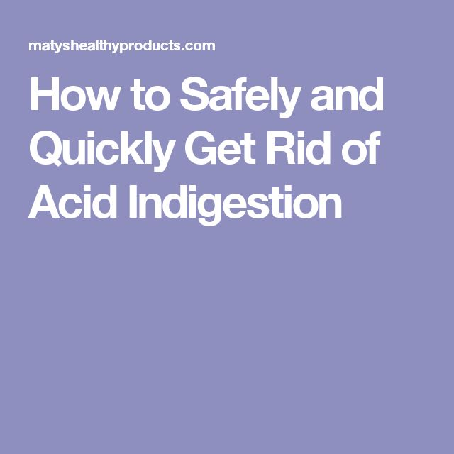 How to Safely and Quickly Get Rid of Acid Indigestion