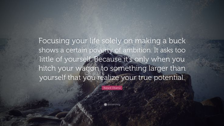 """Barack Obama Quote: """"Focusing your life solely on making a buck shows a certain poverty of ambition. It asks too little of yourself. Because it's only when you hitch your wagon to something larger than yourself that you realize your true potential."""""""