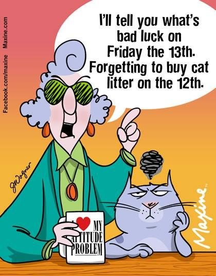 I'll tell you what's bad luck on Friday the 13th. Forgetting to buy cat litter on the 12th.