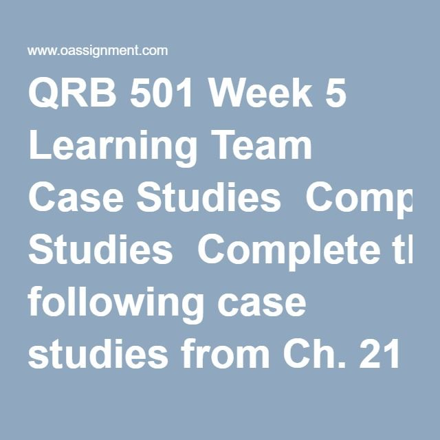 QRB 501 Week 5 Learning Team Case Studies  Completethe following case studies from Ch. 21 ofBusiness Math:  Case Study 21-1, p. 768 Case Study 21-2, p. 769