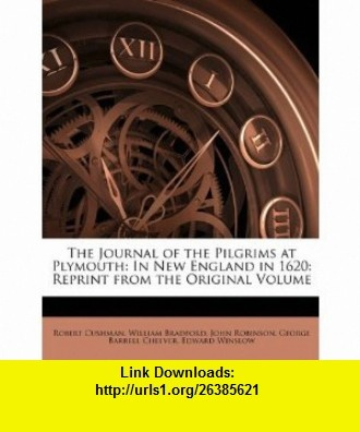 The Journal of the Pilgrims at Plymouth In New England in 1620 Reprint from the Original Volume (9781146399999) Robert Cushman, William Bradford, John Robinson , ISBN-10: 1146399995  , ISBN-13: 978-1146399999 ,  , tutorials , pdf , ebook , torrent , downloads , rapidshare , filesonic , hotfile , megaupload , fileserve