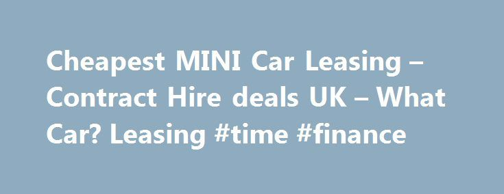 Cheapest MINI Car Leasing – Contract Hire deals UK – What Car? Leasing #time #finance http://finance.remmont.com/cheapest-mini-car-leasing-contract-hire-deals-uk-what-car-leasing-time-finance/  #mini cooper finance # Cheap MINI Deals on Car Leasing and Contract Hire MINI deals direct from UK MINI Dealers, We have market leading MINI deals on the whole range. MINI dealers offer car leasing and contract hire prices on the following models. The entry level MINI First and cheap MINI One brings…