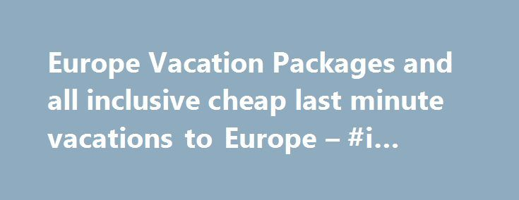 Europe Vacation Packages and all inclusive cheap last minute vacations to Europe – #i #travel http://remmont.com/europe-vacation-packages-and-all-inclusive-cheap-last-minute-vacations-to-europe-i-travel/  #europe travel deals # Europe offers its visitors a wealth of sights, sounds, peoples and festivities. Its extraordinary heritage extends from its fame as the birthplace of democracy in Athens to the haunting buildings in Auschwitz, and everything in between. Visit the Forum in Rome…