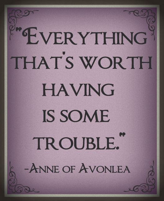 """Everything that's worth having is some trouble."" -L.M. Montgomery; Anne of Avonlea"
