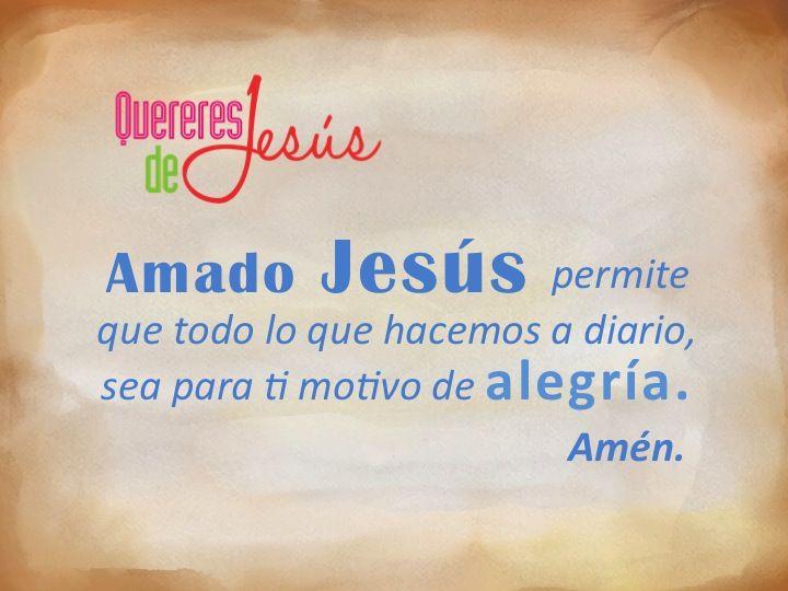 Amado Jesús permite que todo lo que hacemos a diario, sea para ti motivo de alegría. Amén #QuereresdeJesús