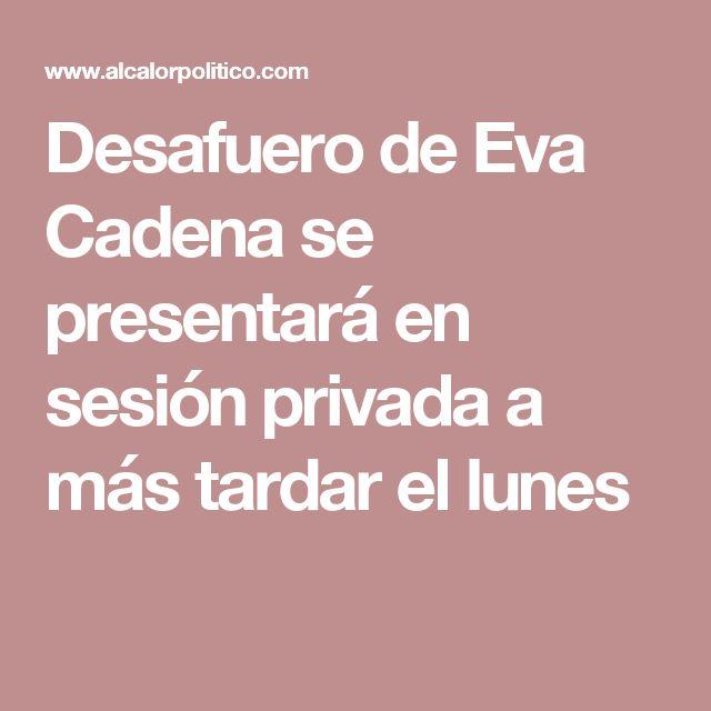 Desafuero de Eva Cadena se presentará en sesión privada a más tardar el lunes