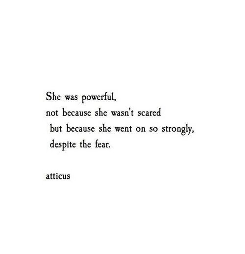She was powerful, not because she wasn't scared, but because she went on so strongly, despite the fear.