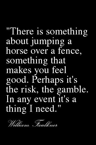 """""""There is something about jumping a horse over a fence, something that makes you feel food. Perhaps it's the risk, the gamble. In any event it's a thing I need."""" William Faulkner"""