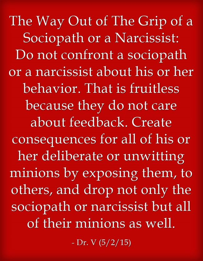 The Way Out of The Grip of a Sociopath or a Narcissist: Do not confront a sociopath or a narcissist about his or her behavior. That is fruitless because they do not care about feedback. Create consequences for all of his or her deliberate or unwitting minions by exposing them, to others, and drop not only the sociopath or narcissist but all of their minions as well.
