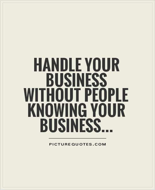 Handle your business without people knowing your business. Picture Quotes.