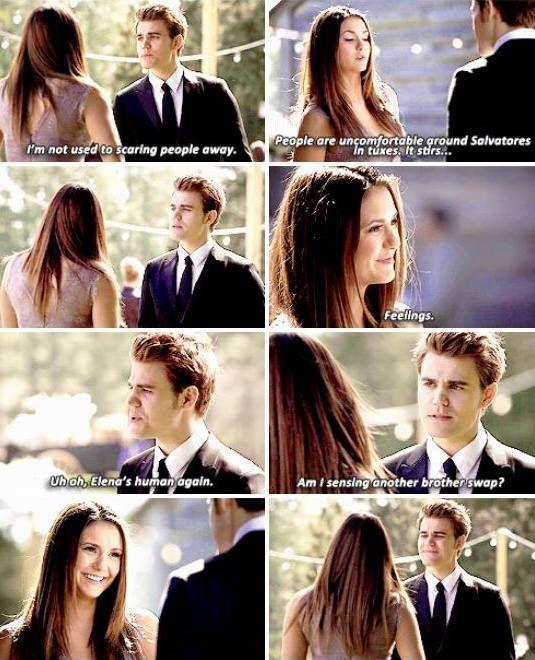 Stefan: İnsanları korkutup kaçırmaya alışkın değilim. Elena: İnsanlar smokin giymiş Salvatore'lardan rahatsız oluyor. Bu hislerini uyandırıyor. Stefan: Elena yine insan olmuş. Yeni bir kardeş değiş tokuşu mu hissediyorum?