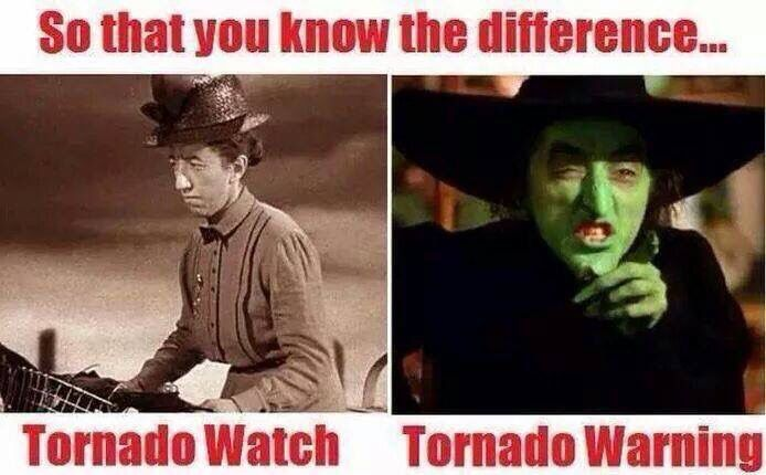 So that you know the difference. Tornado watch and tornado warning with the Wicked Witch of the West. Oh, NOW I get it!