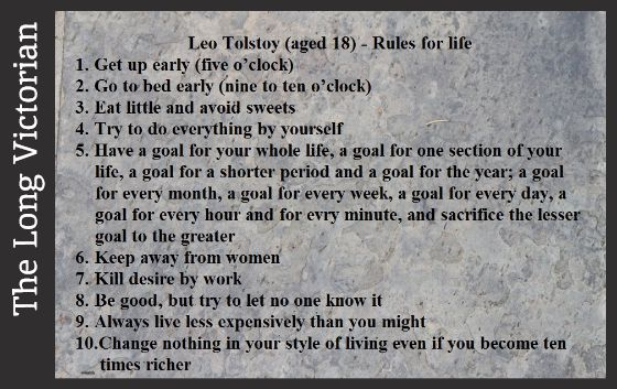 Tolstoy's Rules for life when he was 18 years old. Apparently these 10 were only an excerpt from a longer list. The source is supposedly 1847, from Tolstoy's Diaries Volume 1: 1847-1894…