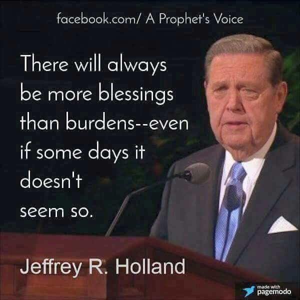 """There will always be more blessings than burdens- even if some days it doesn't seem so."" Jeffrey R. Holland"