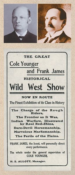 """Cole Younger & Frank James' Wild West Show In 1903, two famous outlaws of the Old West lent their names to the """"Cole Younger and Frank James Historical Wild West Show."""" A Missouri newspaper proclaimed, """"The show is without exception the poorest ever seen in our city."""" Neither reformed outlaw actually performed. Cole Younger (above left) was released from the Minnesota state prison in 1901 and was prohibited by his parole agreement from actually appearing in the show."""