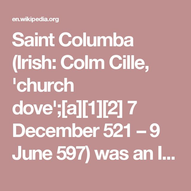 Saint Columba (Irish: Colm Cille, 'church dove';[a][1][2] 7 December 521 – 9 June 597) was an Irish abbot and missionary credited with spreading Christianity in what is today Scotland at the start of the Hiberno-Scottish mission. He founded the important abbey on Iona, which became a dominant religious and political institution in the region for centuries. He is the Patron Saint of Derry. He was highly regarded by both the Gaels of Dál Riata and the Picts, and is remembered today as a…