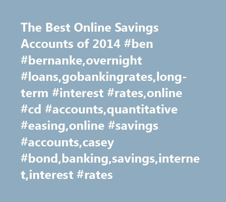 The Best Online Savings Accounts of 2014 #ben #bernanke,overnight #loans,gobankingrates,long-term #interest #rates,online #cd #accounts,quantitative #easing,online #savings #accounts,casey #bond,banking,savings,internet,interest #rates http://ohio.remmont.com/the-best-online-savings-accounts-of-2014-ben-bernankeovernight-loansgobankingrateslong-term-interest-ratesonline-cd-accountsquantitative-easingonline-savings-accountscasey-bondbanki/  # The Best Online Savings Accounts of 2014 Since the…