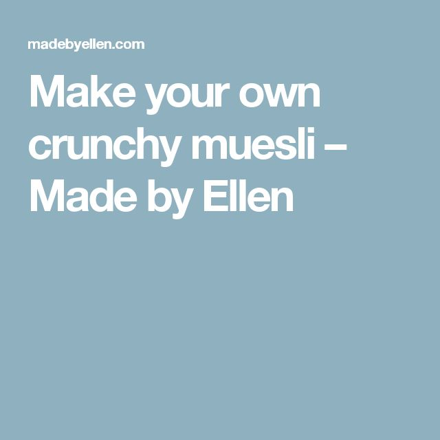 Make your own crunchy muesli – Made by Ellen