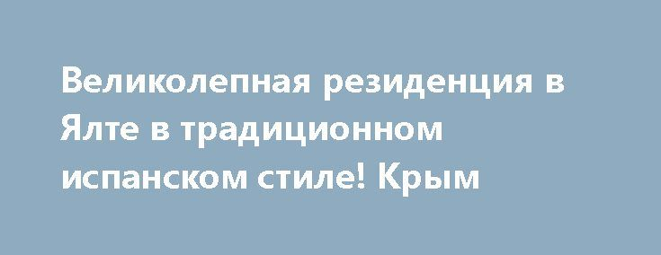 Великолепная резиденция в Ялте в традиционном испанском стиле! Крым http://xn--80adgfm0afks.xn--p1ai/news/velikolepnaya-rezidentsiya-v-yalte-v-traditsionnom-ispanskom  Резиденция включает в себя несколько строений состоящих из основного великолепного трехэтажного дома, общей площадью360,70 кв.м., двух гостевых домов, домика для отдыха, домика для обслуживающего персонала, с отдельной кухней для повара. Единая архитектура выполнена в традиционном испанском стиле, композиция домов окружена…