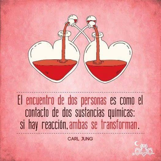 El encuentro de dos personas es como el contacto de dos sustancias químicas: si hay reacción, ambas se transforman....