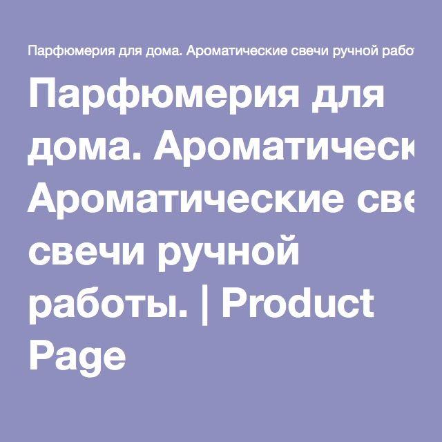 Парфюмерия для дома. Ароматические свечи ручной работы. | Product Page