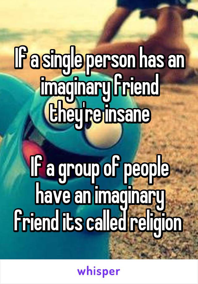 If a single person has an imaginary friend they're insane  If a group of people have an imaginary friend its called religion