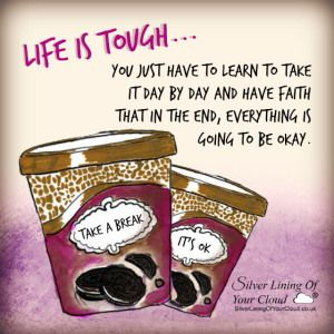 Life is tough. You just have to learn to take it day by day and have faith that in the end, everything is going to be okay...._More fantastic quotes on: https://www.facebook.com/SilverLiningOfYourCloud  _Follow my Quote Blog on: http://silverliningofyourcloud.wordpress.com/