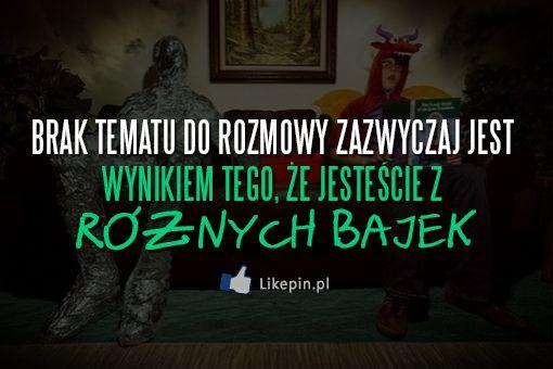 Brak tematu do rozmowy zazwyczaj jest wynikiem tego, że jesteście z różnych bajek | LikePin.pl - Cytaty, Sentencje, Demoty