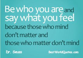 Be who you are and say what you feel because those who mind don't matter and those who matter don't mind. - Dr. Seuss --------------------------------------------------------- Source: bestworldquotes.com/funny-quotes-about-life/   More quotes about life at: http://smilingthroughlife.com #quotes #inspirations