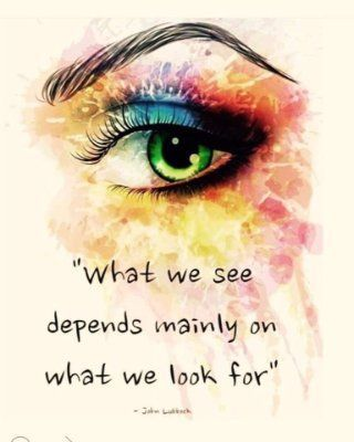 """""""What we see depends mainly on what we look for."""" So what are you looking for in life?"""