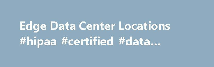Edge Data Center Locations #hipaa #certified #data #center http://nebraska.nef2.com/edge-data-center-locations-hipaa-certified-data-center/  # Space, Power Connectivity. Where you ASK for it. Don't see your location listed? ASK for it and we will go there